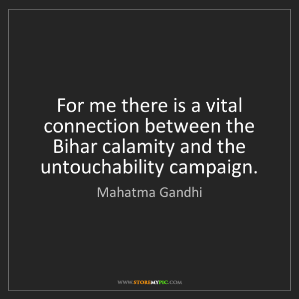 Mahatma Gandhi: For me there is a vital connection between the Bihar...