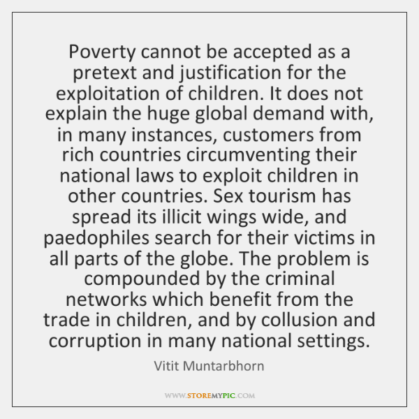 Poverty cannot be accepted as a pretext and justification for the exploitation ...