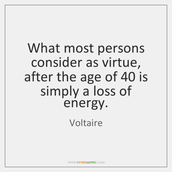 What most persons consider as virtue, after the age of 40 is simply ...