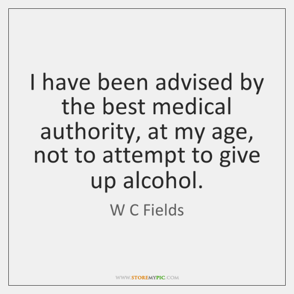 I have been advised by the best medical authority, at my age, ...