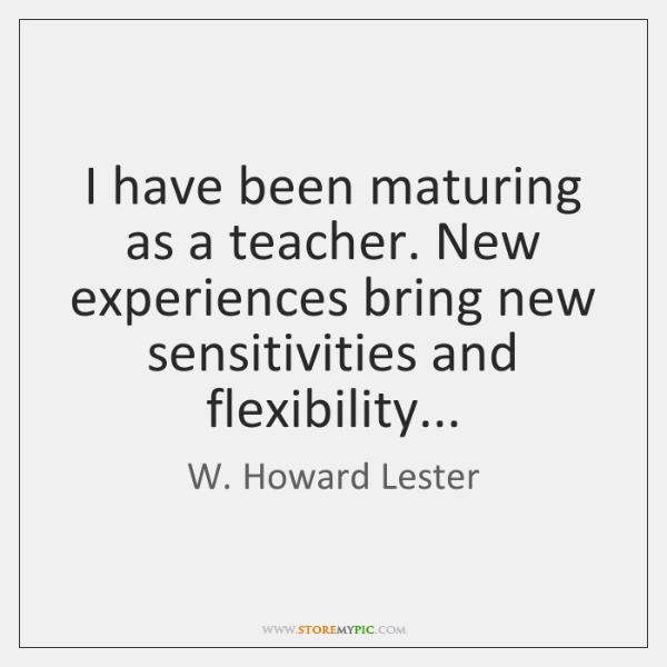 I have been maturing as a teacher. New experiences bring new sensitivities ...