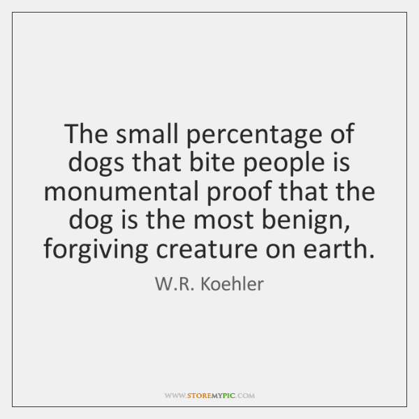The small percentage of dogs that bite people is monumental proof that ...