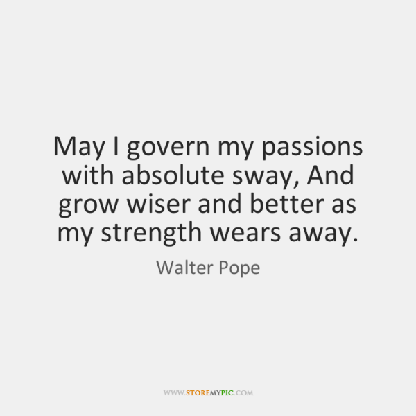 May I govern my passions with absolute sway, And grow wiser and ...