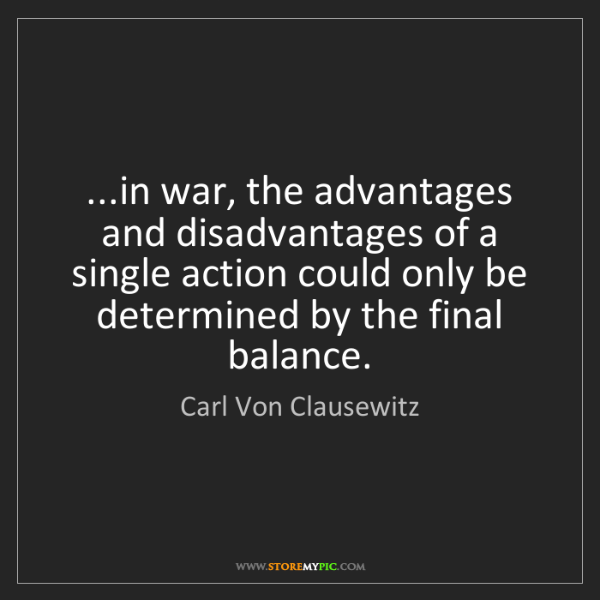 Carl Von Clausewitz: ...in war, the advantages and disadvantages of a single...