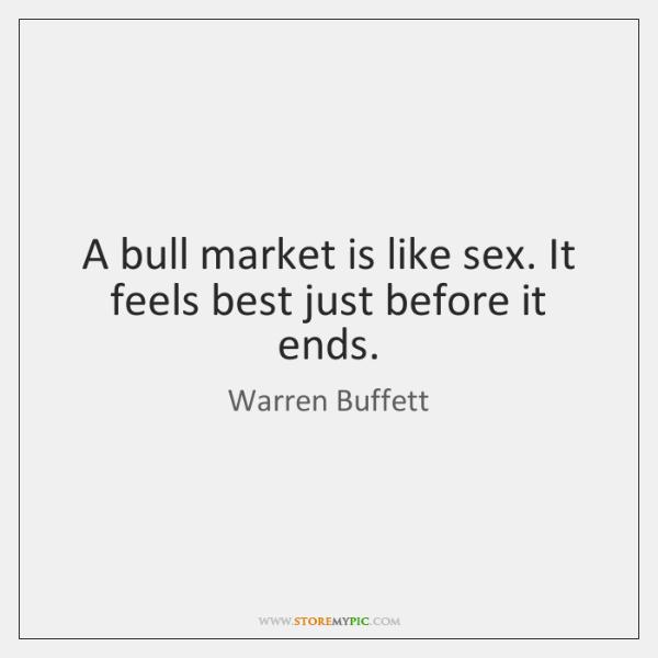A bull market is like sex. It feels best just before it ...