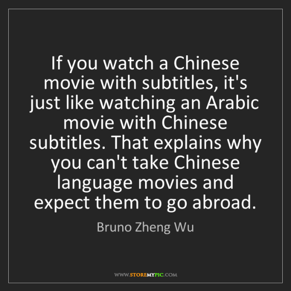 Bruno Zheng Wu: If you watch a Chinese movie with subtitles, it's just...