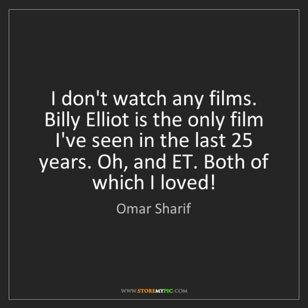 Omar Sharif: I don't watch any films. Billy Elliot is the only film...