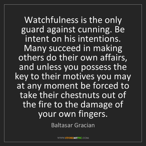 Baltasar Gracian: Watchfulness is the only guard against cunning. Be intent...