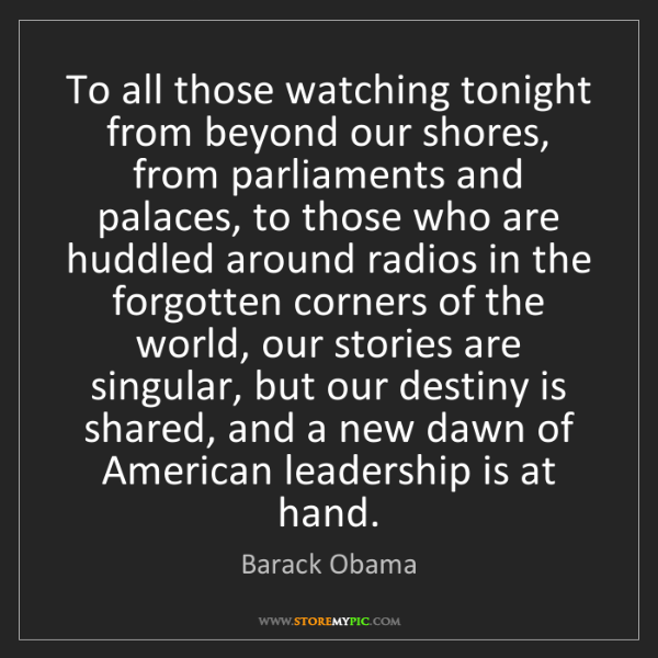 Barack Obama: To all those watching tonight from beyond our shores,...