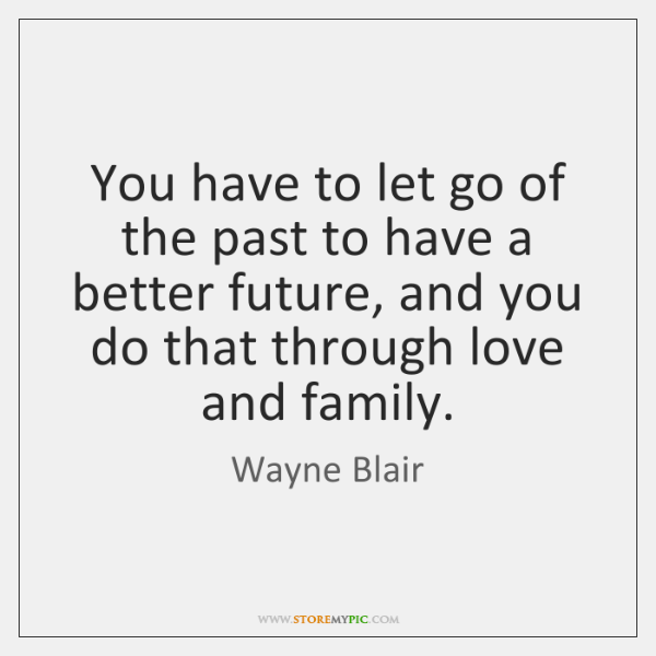 You have to let go of the past to have a better ...