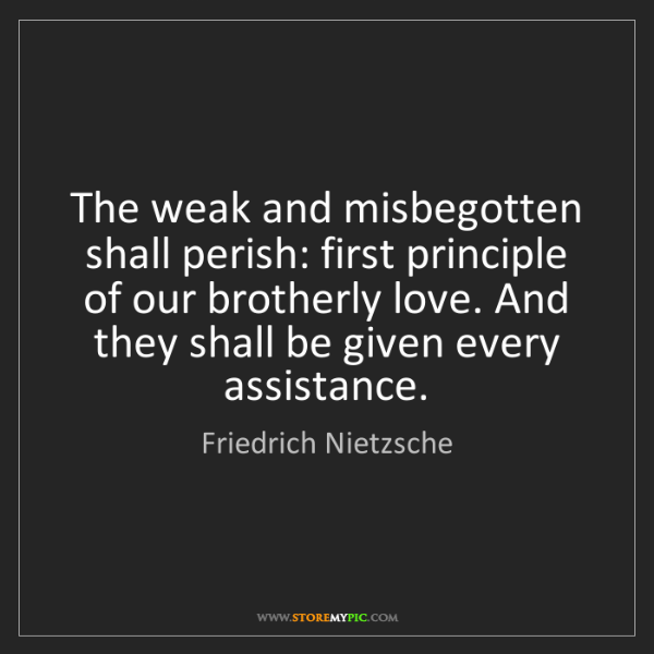 Friedrich Nietzsche: The weak and misbegotten shall perish: first principle...