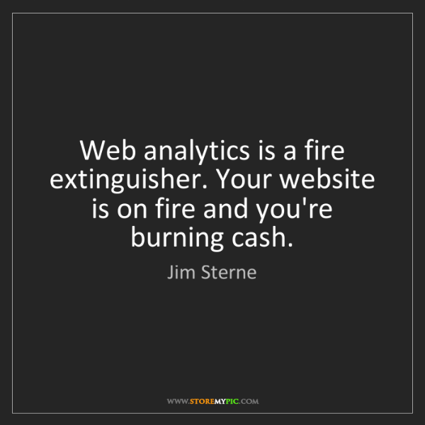 Jim Sterne: Web analytics is a fire extinguisher. Your website is...