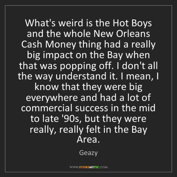 Geazy: What's weird is the Hot Boys and the whole New Orleans...