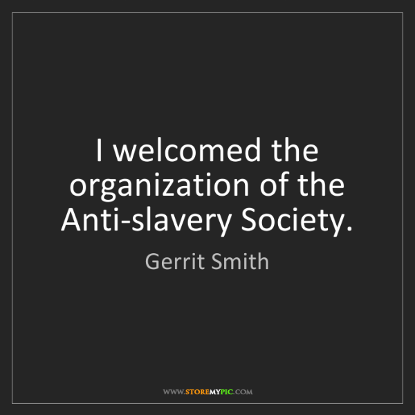 Gerrit Smith: I welcomed the organization of the Anti-slavery Society.