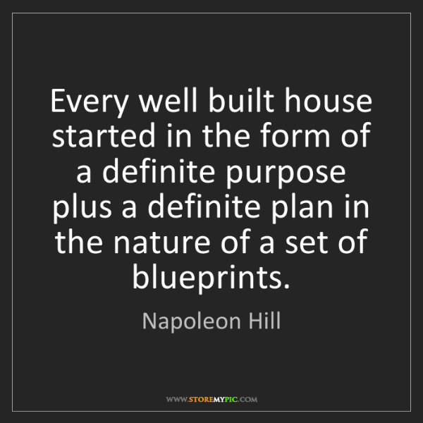 Napoleon Hill: Every well built house started in the form of a definite...