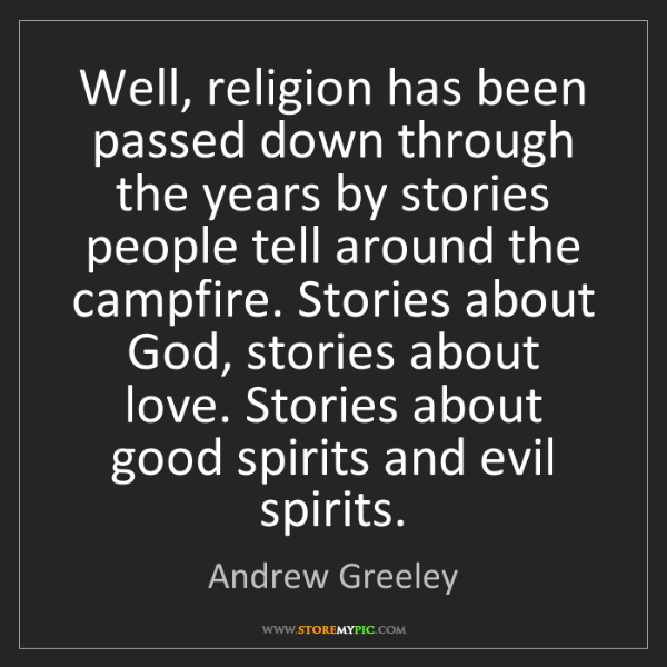 Andrew Greeley: Well, religion has been passed down through the years...