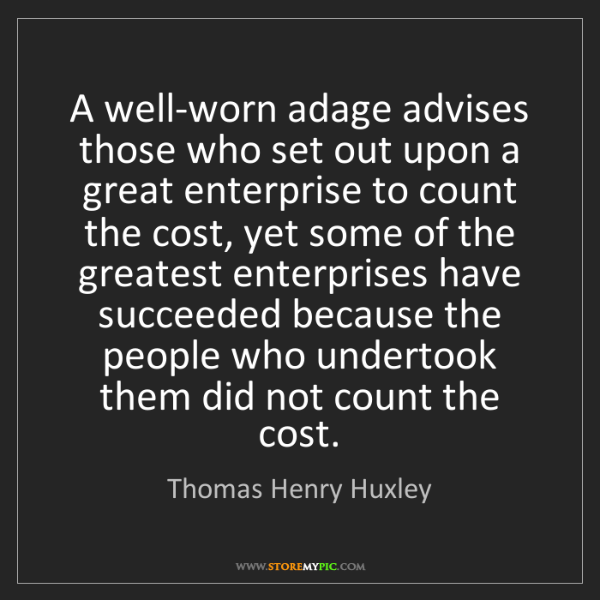 Thomas Henry Huxley: A well-worn adage advises those who set out upon a great...
