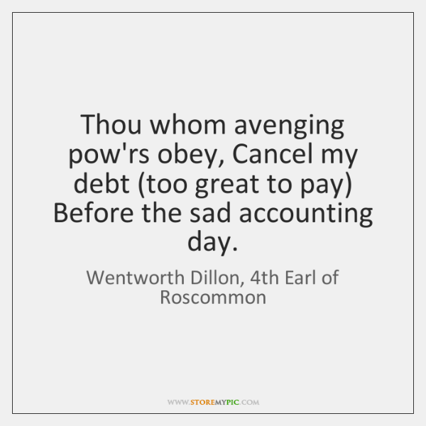 Thou whom avenging pow'rs obey, Cancel my debt (too great to pay) ...