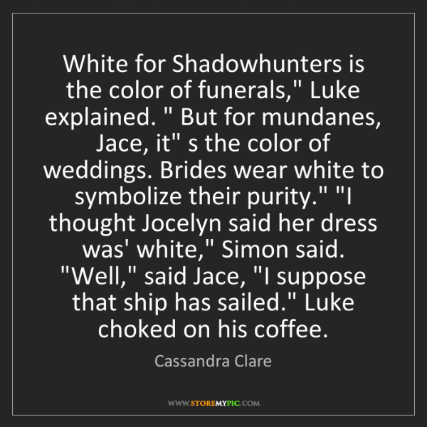 "Cassandra Clare: White for Shadowhunters is the color of funerals,"" Luke..."