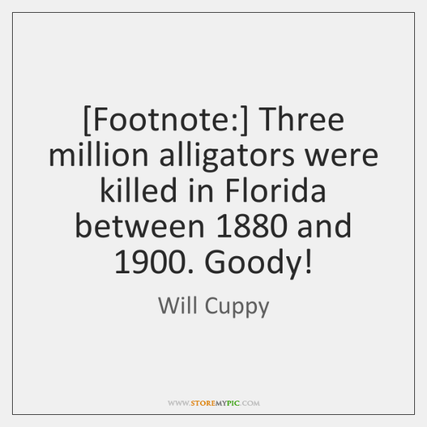 [Footnote:] Three million alligators were killed in Florida between 1880 and 1900. Goody!