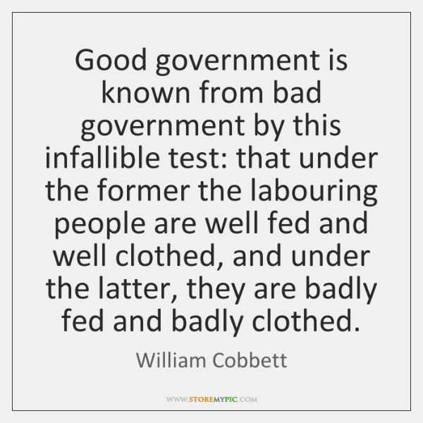 Good government is known from bad government by this infallible test: that ...