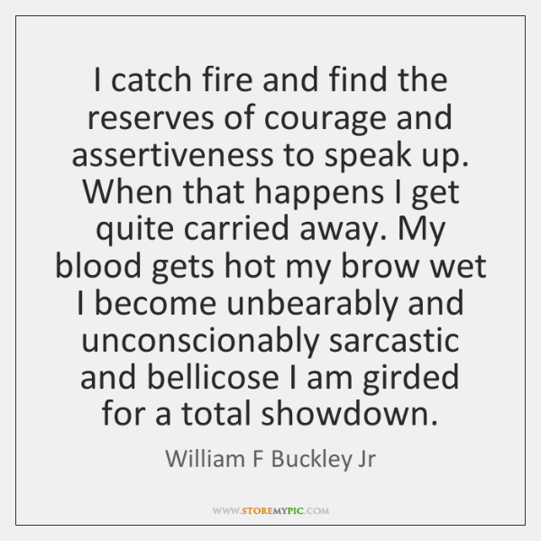 I catch fire and find the reserves of courage and assertiveness to ...