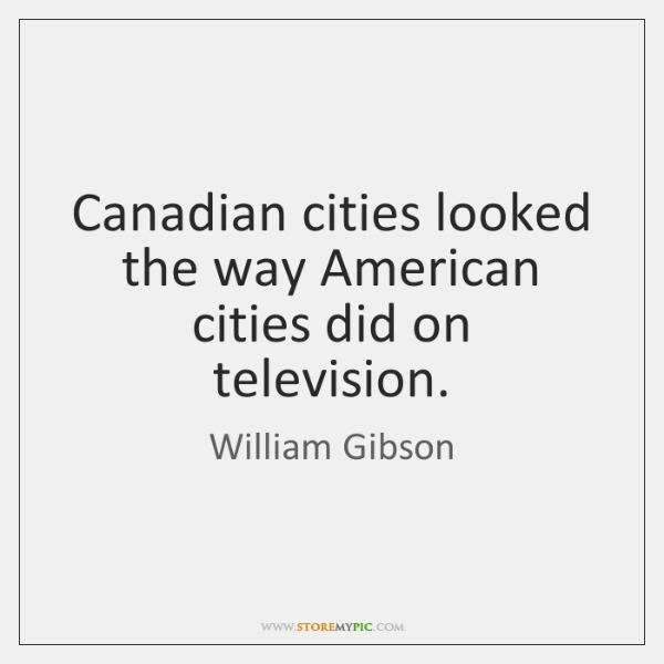 Canadian cities looked the way American cities did on television.