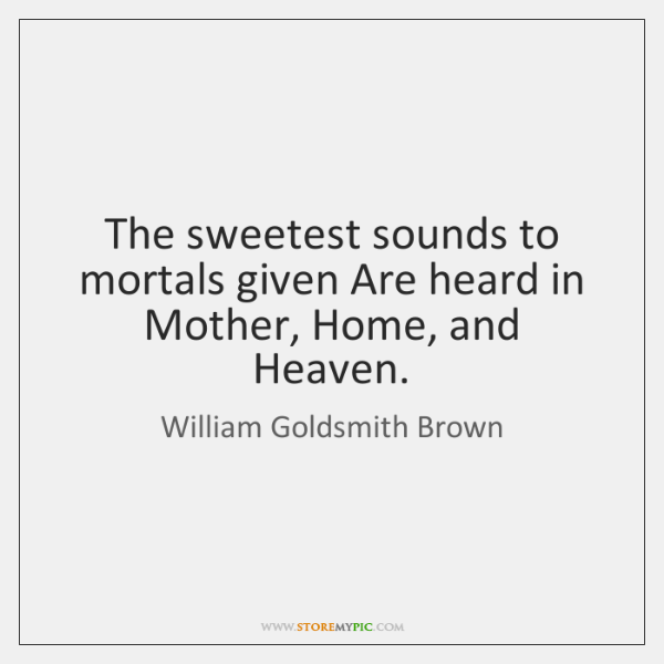 The sweetest sounds to mortals given Are heard in Mother, Home, and ...
