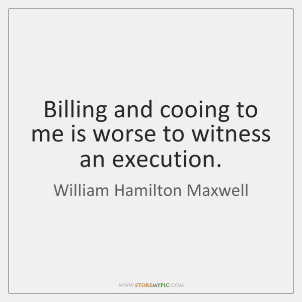 Billing and cooing to me is worse to witness an execution.