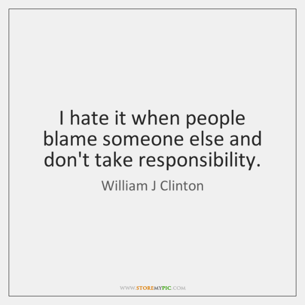 I hate it when people blame someone else and don't take responsibility.