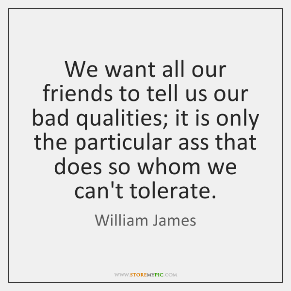 We want all our friends to tell us our bad qualities; it ...