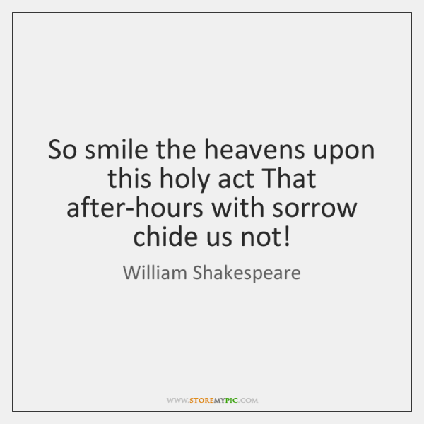 So smile the heavens upon this holy act That after-hours with sorrow ...