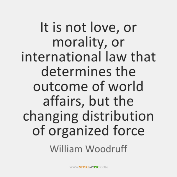 It is not love, or morality, or international law that determines the ...