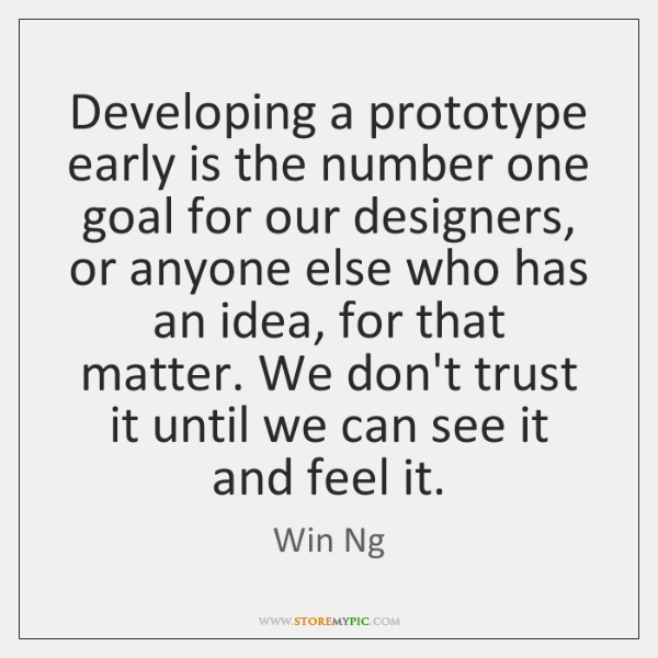 Developing a prototype early is the number one goal for our designers, ...