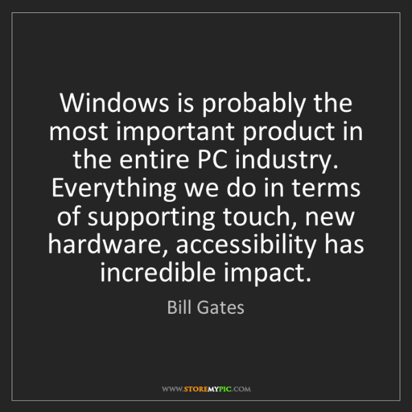 Bill Gates: Windows is probably the most important product in the...