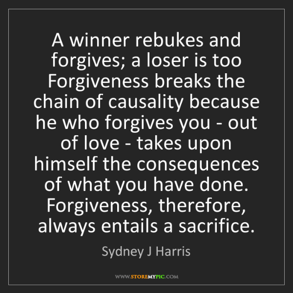 Sydney J Harris: A winner rebukes and forgives; a loser is too Forgiveness...