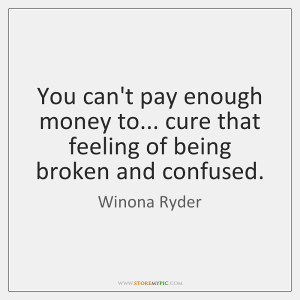 You can't pay enough money to... cure that feeling of being broken ...