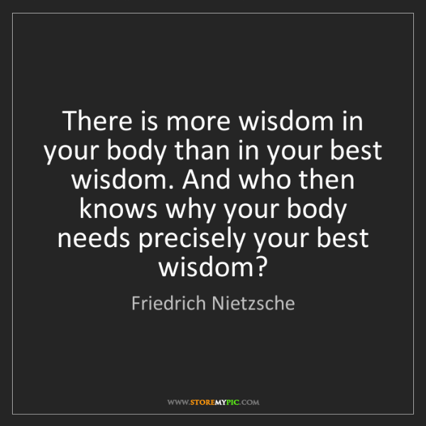 Friedrich Nietzsche: There is more wisdom in your body than in your best wisdom....