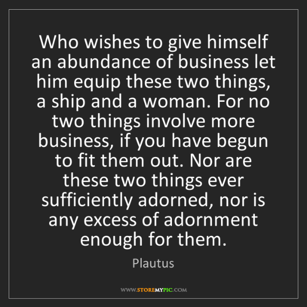Plautus: Who wishes to give himself an abundance of business let...