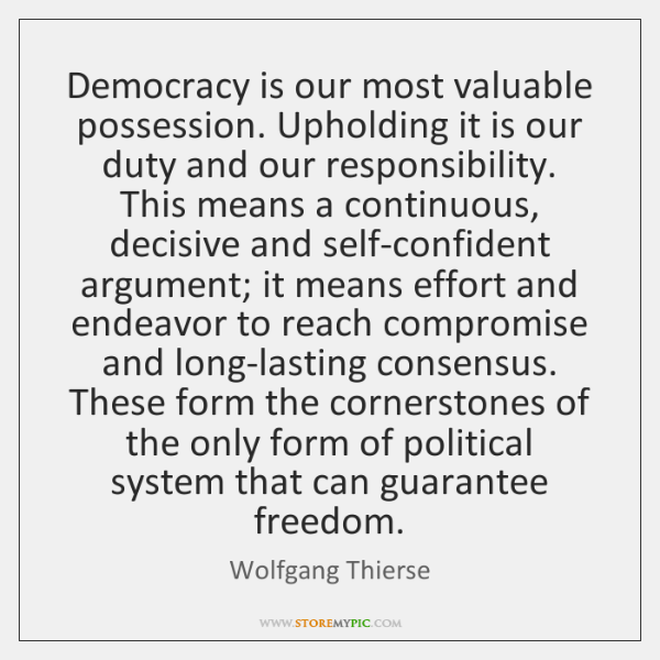 Democracy is our most valuable possession. Upholding it is our duty and ...