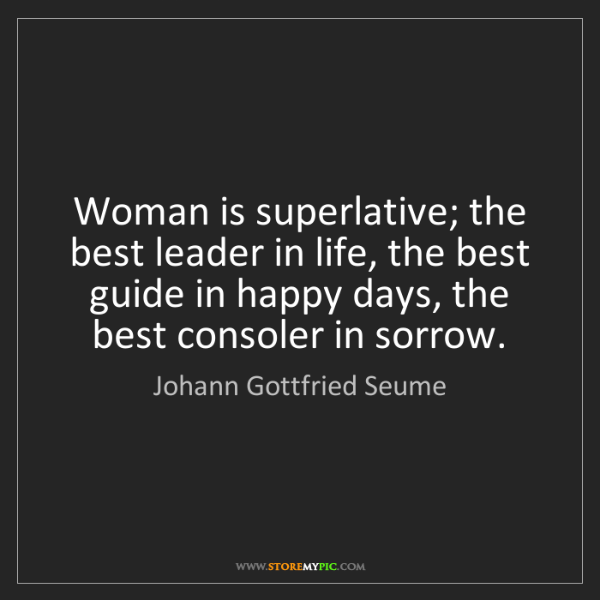 Johann Gottfried Seume: Woman is superlative; the best leader in life, the best...