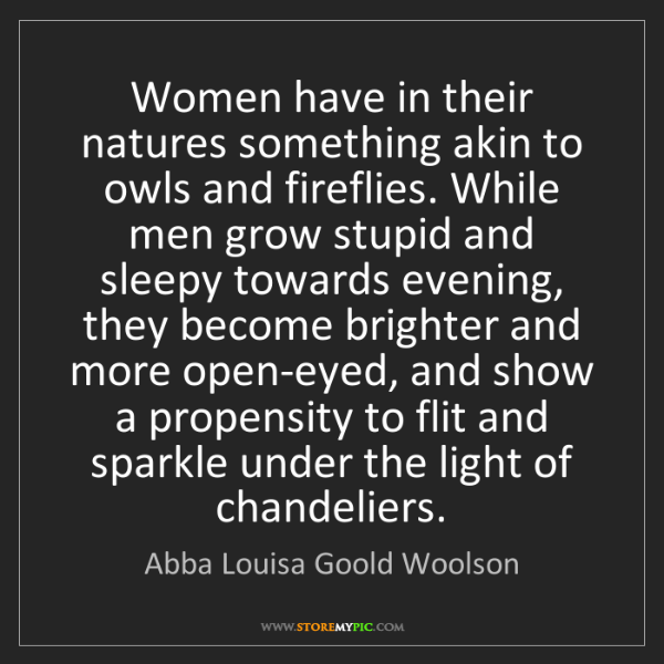 Abba Louisa Goold Woolson: Women have in their natures something akin to owls and...