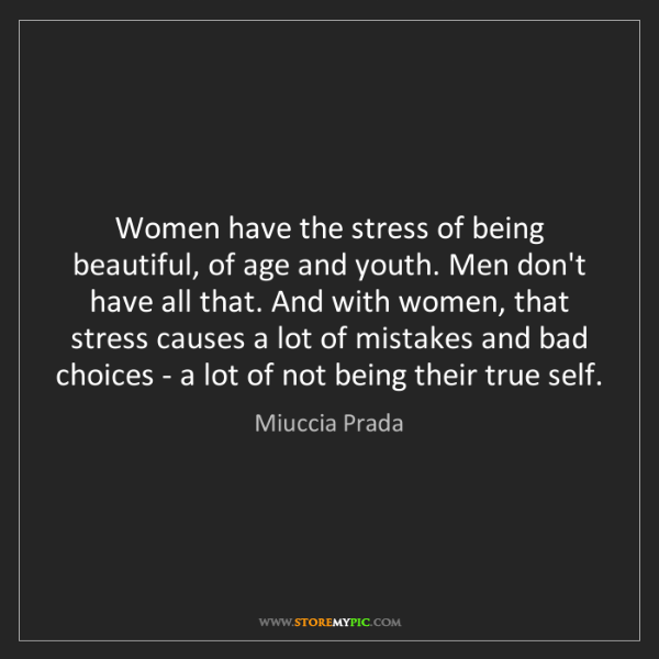 Miuccia Prada: Women have the stress of being beautiful, of age and...