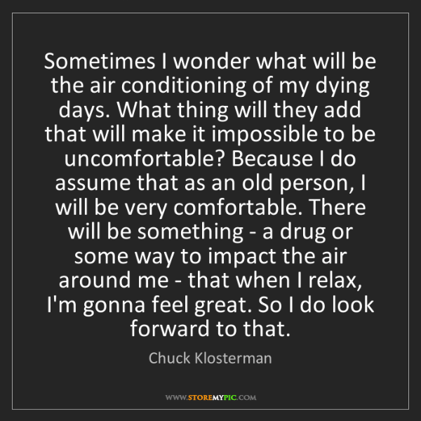 Chuck Klosterman: Sometimes I wonder what will be the air conditioning...