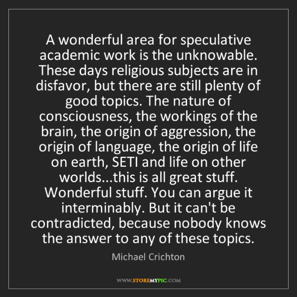 Michael Crichton: A wonderful area for speculative academic work is the...