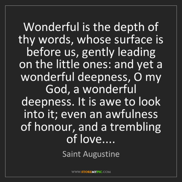 Saint Augustine: Wonderful is the depth of thy words, whose surface is...