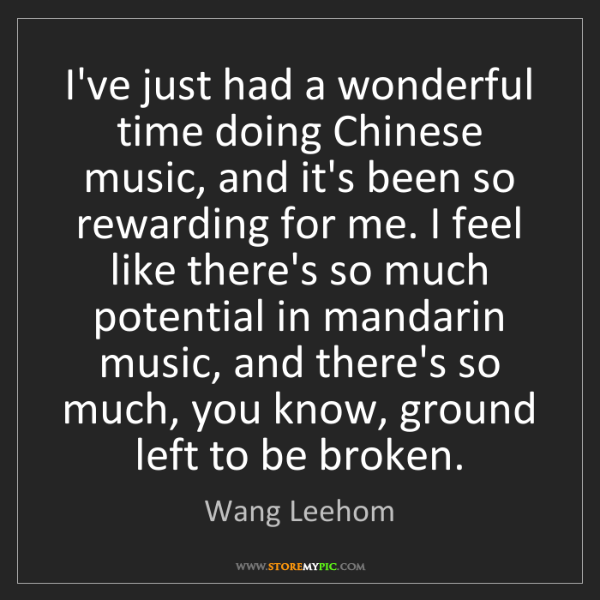 Wang Leehom: I've just had a wonderful time doing Chinese music, and...