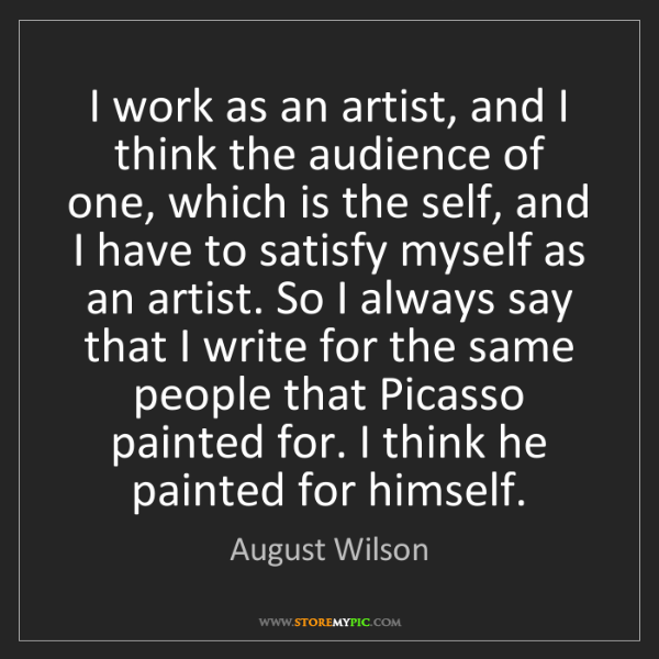 August Wilson: I work as an artist, and I think the audience of one,...