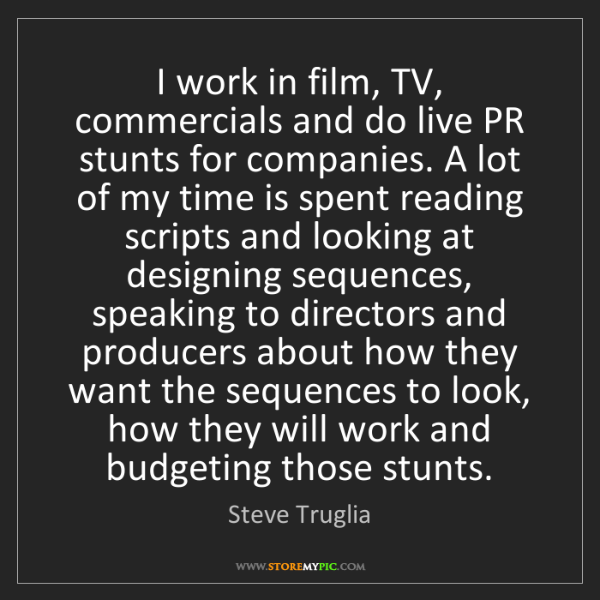 Steve Truglia: I work in film, TV, commercials and do live PR stunts...