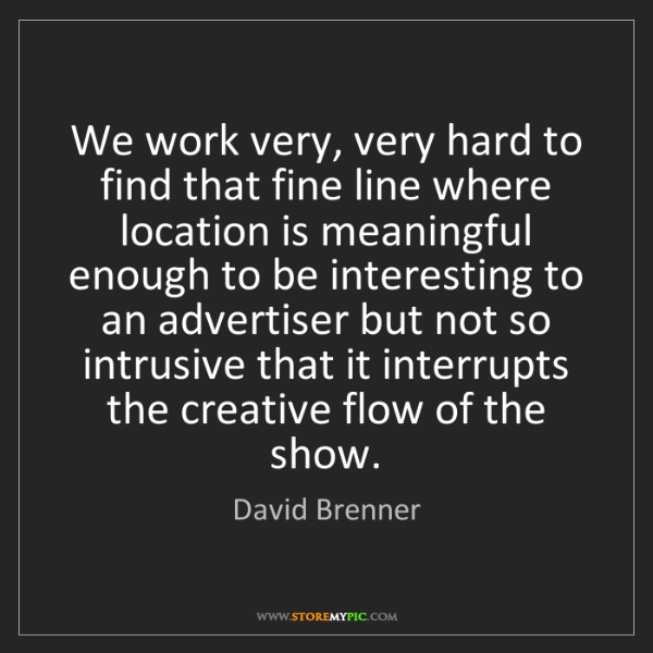David Brenner: We work very, very hard to find that fine line where...